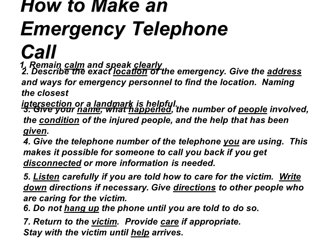 How to Make an Emergency Telephone Call 1. Remain calm and speak clearly 2. Describe the exact location of the emergency. Give the address and ways fo
