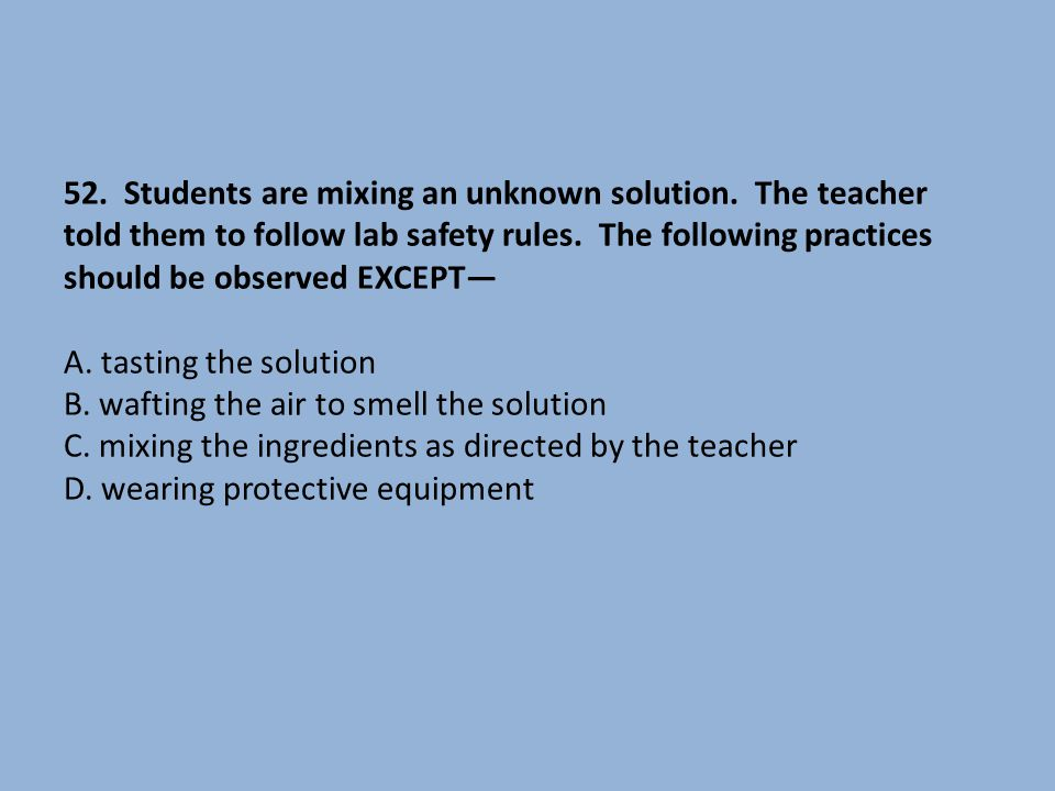 52. Students are mixing an unknown solution. The teacher told them to follow lab safety rules. The following practices should be observed EXCEPT— A. t