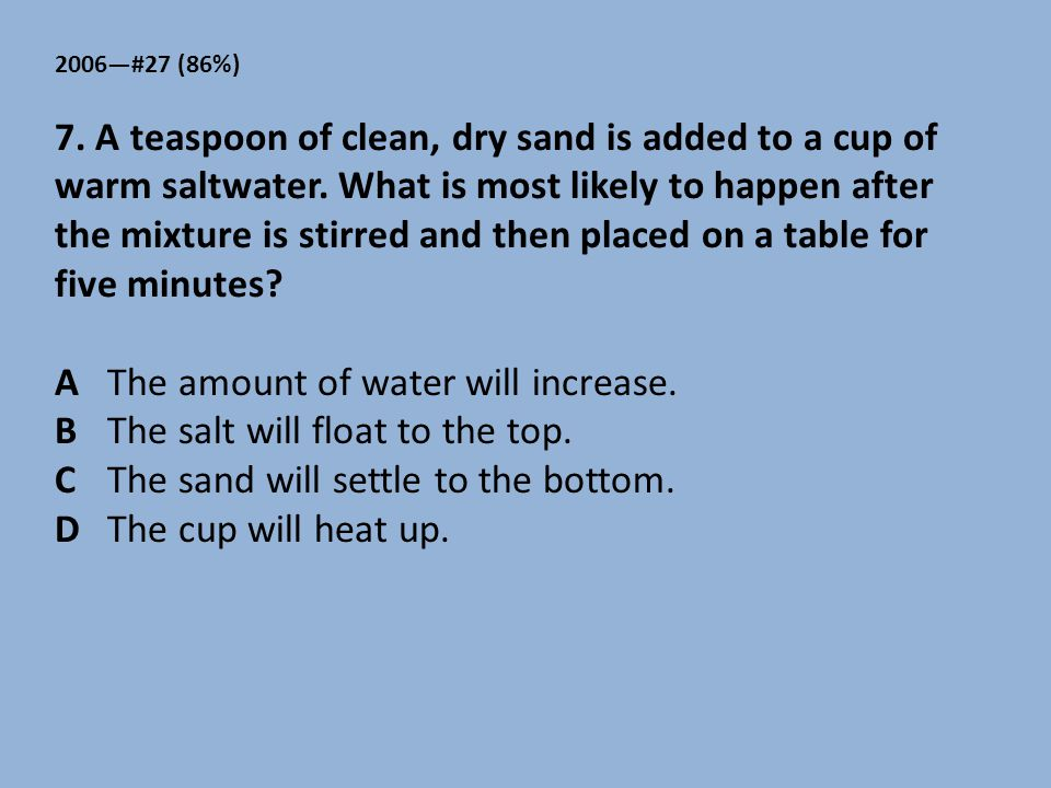 2006—#27 (86%) 7. A teaspoon of clean, dry sand is added to a cup of warm saltwater. What is most likely to happen after the mixture is stirred and th