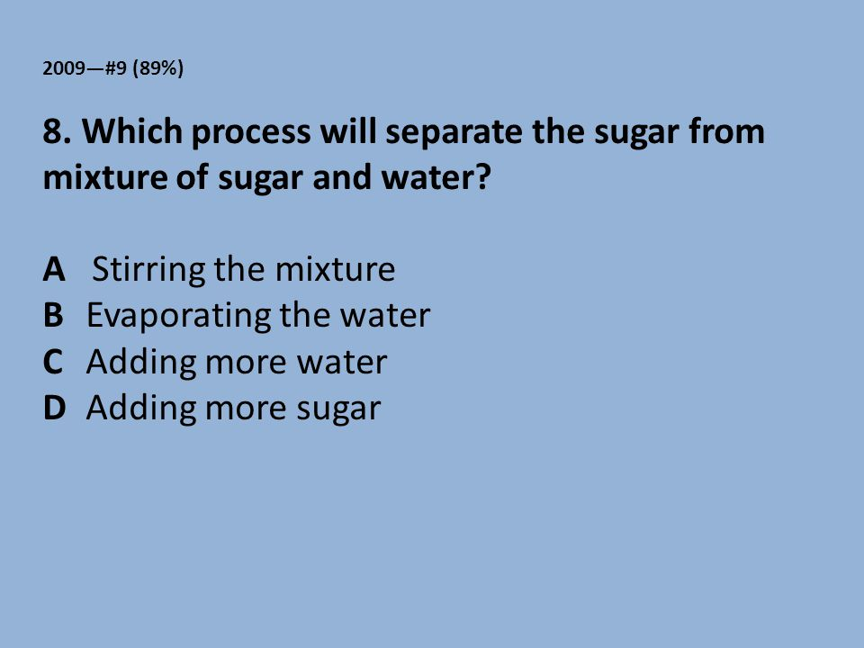 2009—#9 (89%) 8. Which process will separate the sugar from mixture of sugar and water? A Stirring the mixture BEvaporating the water C Adding more wa