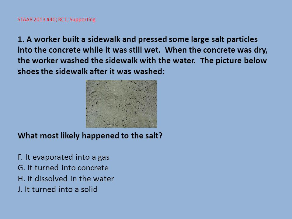 STAAR 2013 #40; RC1; Supporting 1. A worker built a sidewalk and pressed some large salt particles into the concrete while it was still wet. When the