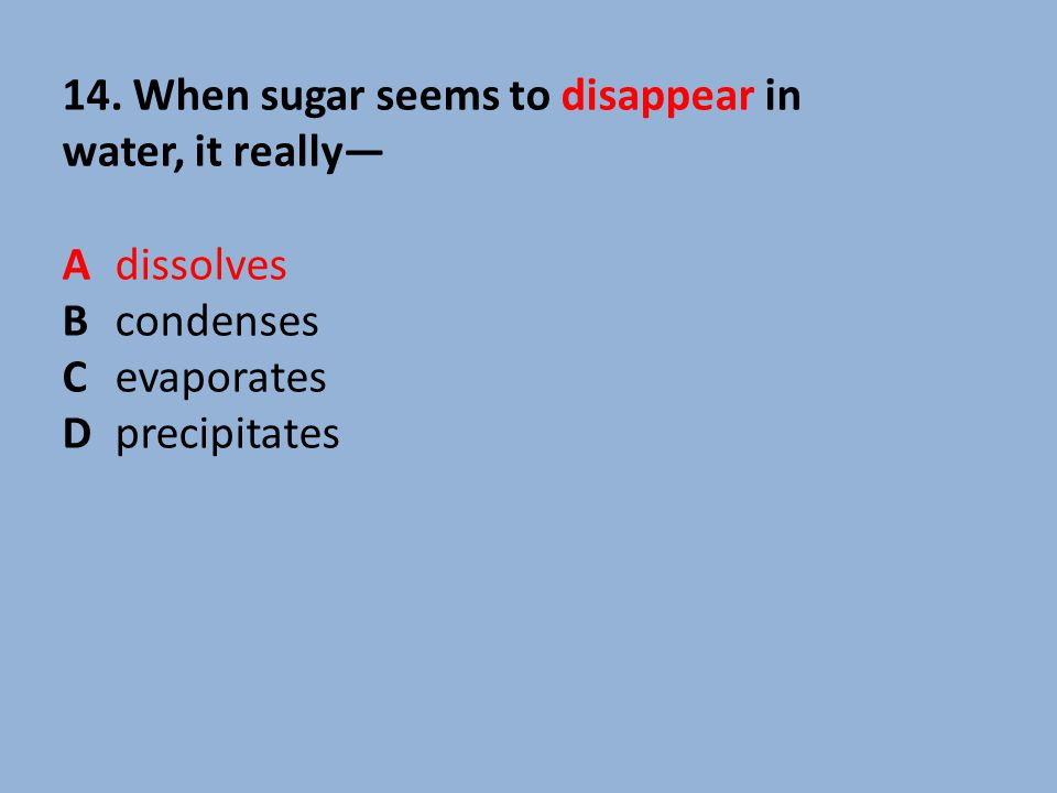 14. When sugar seems to disappear in water, it really— Adissolves Bcondenses Cevaporates Dprecipitates