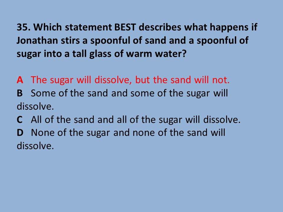 35. Which statement BEST describes what happens if Jonathan stirs a spoonful of sand and a spoonful of sugar into a tall glass of warm water? A The su