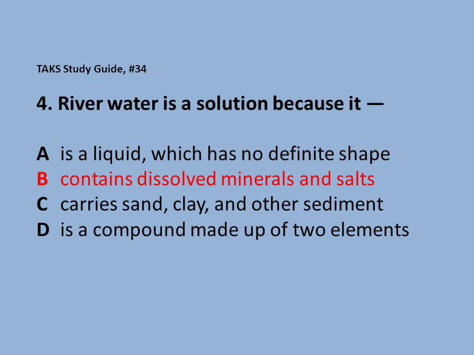 TAKS Study Guide, #34 4. River water is a solution because it — A is a liquid, which has no definite shape B contains dissolved minerals and salts C c