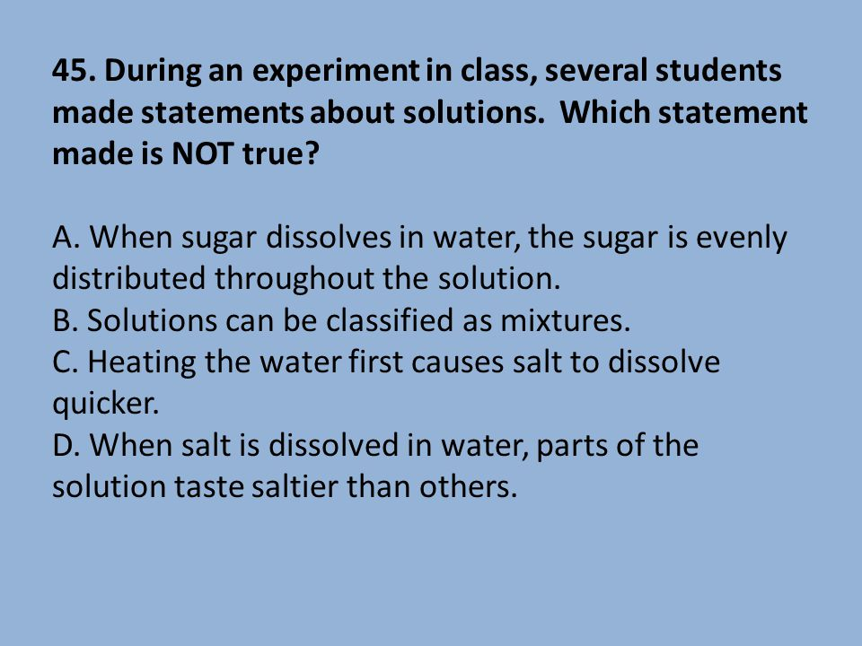 45. During an experiment in class, several students made statements about solutions. Which statement made is NOT true? A. When sugar dissolves in wate