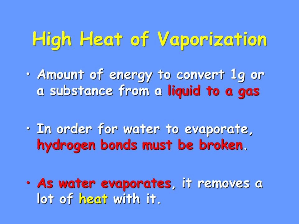 High Heat of Vaporization Amount of energy to convert 1g or a substance from a liquid to a gasAmount of energy to convert 1g or a substance from a liquid to a gas In order for water to evaporate, hydrogen bonds must be broken.In order for water to evaporate, hydrogen bonds must be broken.