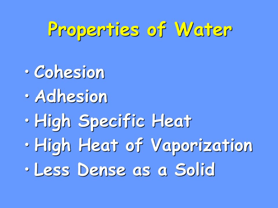 Properties of Water CohesionCohesion AdhesionAdhesion High Specific HeatHigh Specific Heat High Heat of VaporizationHigh Heat of Vaporization Less Dense as a SolidLess Dense as a Solid