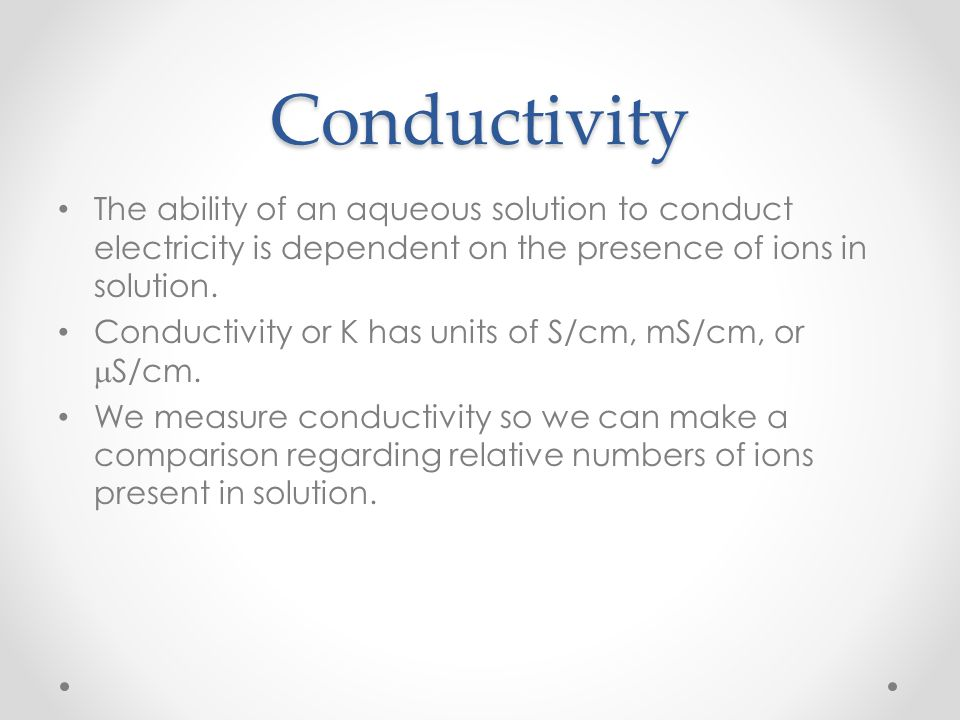 Conductivity The ability of an aqueous solution to conduct electricity is dependent on the presence of ions in solution. Conductivity or K has units o