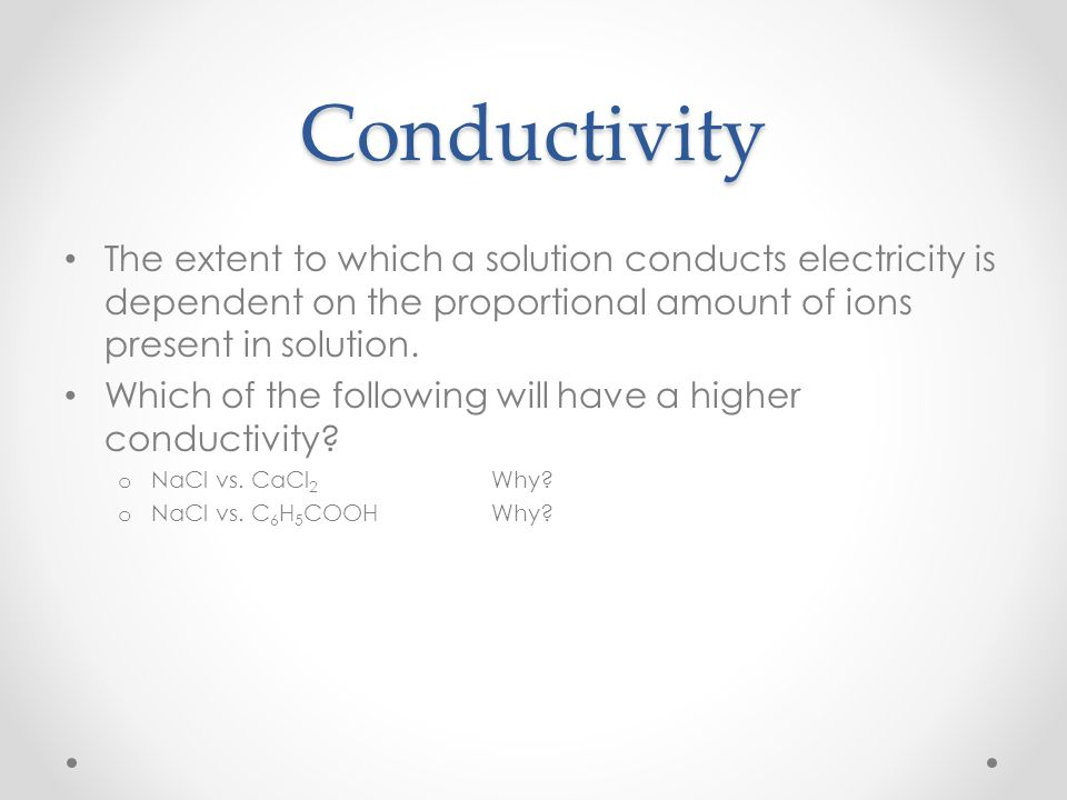 Conductivity The extent to which a solution conducts electricity is dependent on the proportional amount of ions present in solution. Which of the fol