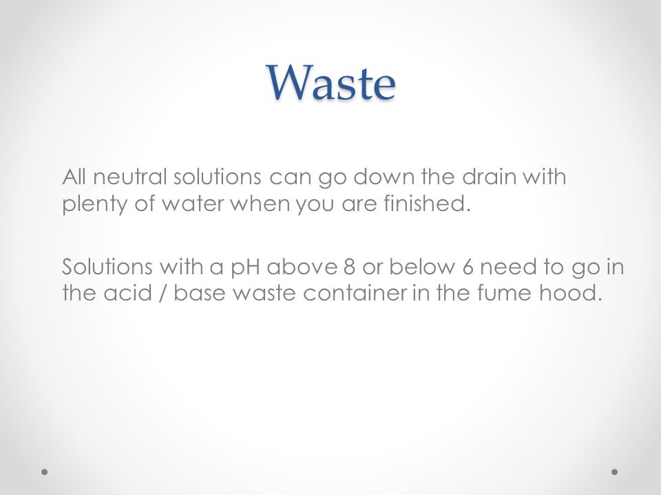 Waste All neutral solutions can go down the drain with plenty of water when you are finished. Solutions with a pH above 8 or below 6 need to go in the