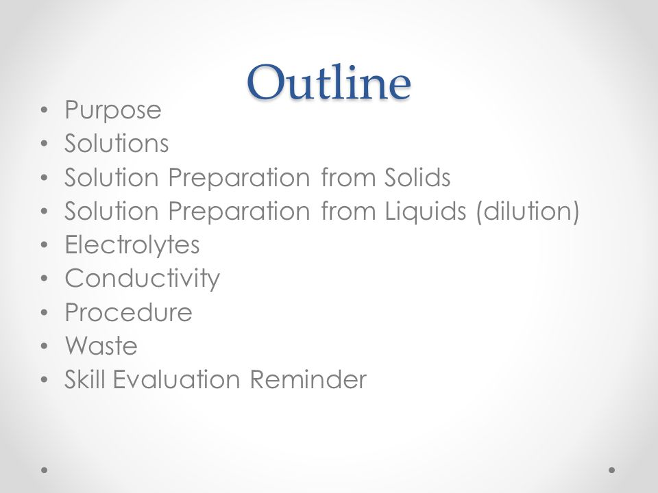 Outline Purpose Solutions Solution Preparation from Solids Solution Preparation from Liquids (dilution) Electrolytes Conductivity Procedure Waste Skil