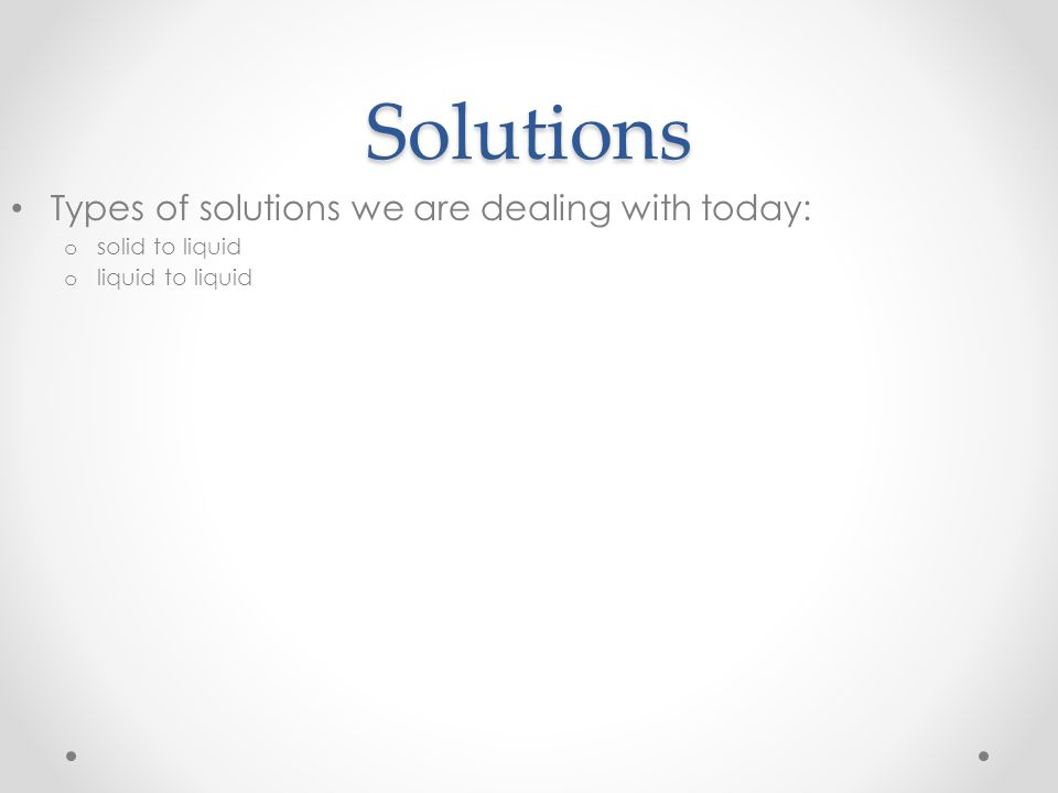 Solutions Types of solutions we are dealing with today: o solid to liquid o liquid to liquid