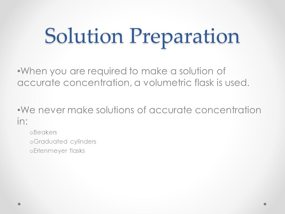 Solution Preparation When you are required to make a solution of accurate concentration, a volumetric flask is used. We never make solutions of accura