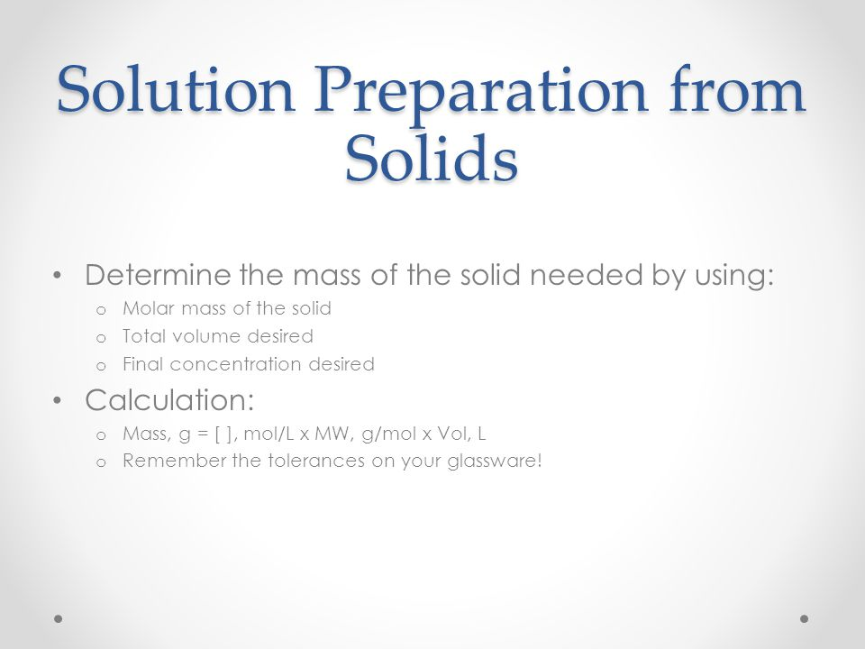 Solution Preparation from Solids Determine the mass of the solid needed by using: o Molar mass of the solid o Total volume desired o Final concentrati