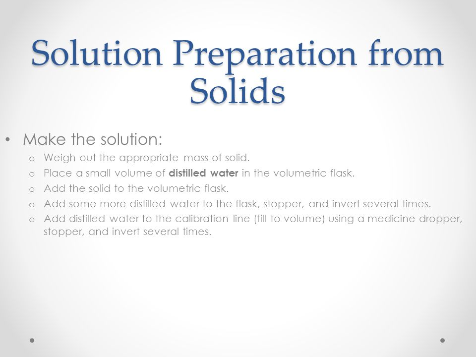 Solution Preparation from Liquids Determine the volume of stock solution needed by using: o Concentration of stock solution (M 1 ) o Desired concentration of diluted solution (M 2 ) o Desired volume of diluted solution (V 2 ) Calculation: o M 1 V 1 = M 2 V 2 o Remember the tolerances of your glassware!
