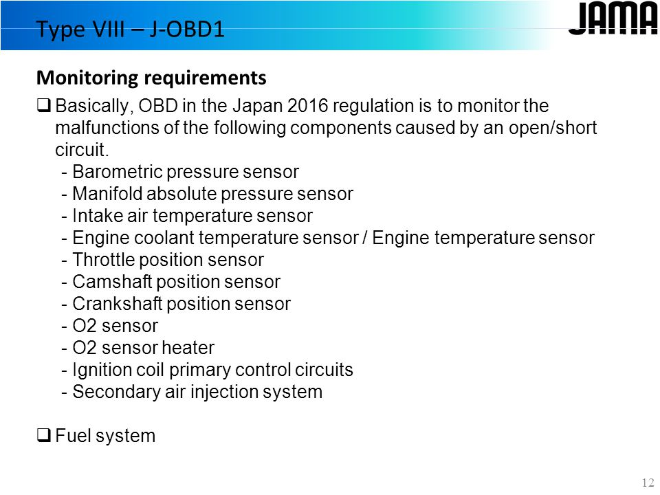 Type VIII – J-OBD1 12  Basically, OBD in the Japan 2016 regulation is to monitor the malfunctions of the following components caused by an open/short circuit.