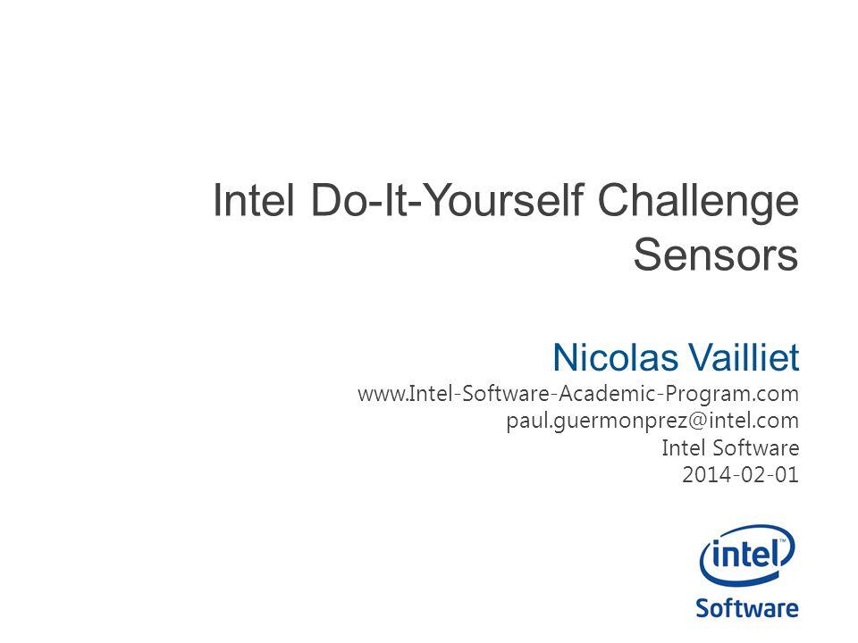 Intel Do-It-Yourself Challenge Sensors Nicolas Vailliet www.Intel-Software-Academic-Program.com paul.guermonprez@intel.com Intel Software 2014-02-01