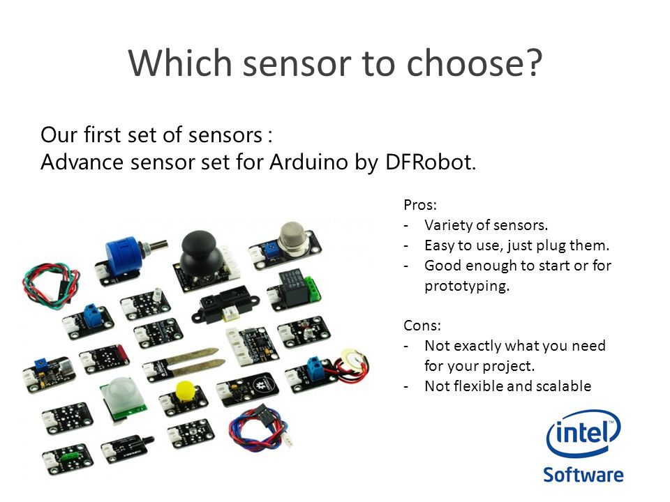 Which sensor to choose? Our first set of sensors : Advance sensor set for Arduino by DFRobot. Pros: -Variety of sensors. -Easy to use, just plug them.