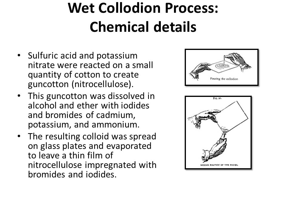 Wet Collodion Process: Chemical details Sulfuric acid and potassium nitrate were reacted on a small quantity of cotton to create guncotton (nitrocellulose).
