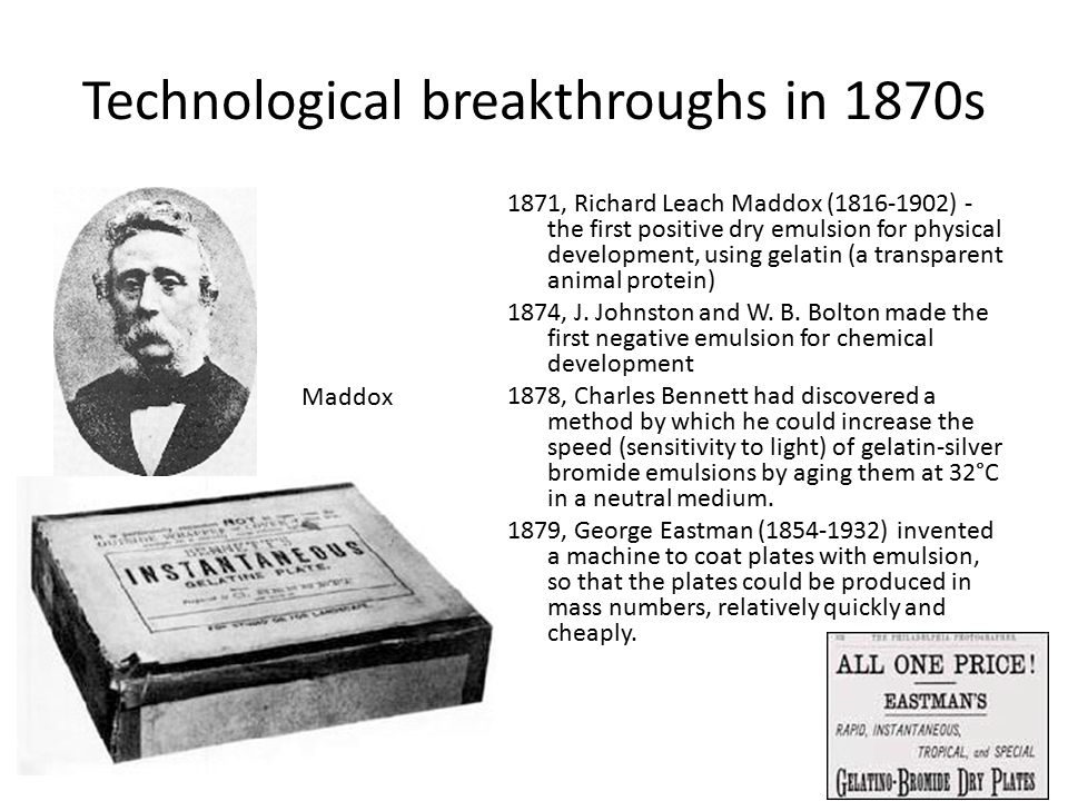 Technological breakthroughs in 1870s 1871, Richard Leach Maddox (1816-1902) - the first positive dry emulsion for physical development, using gelatin (a transparent animal protein) 1874, J.