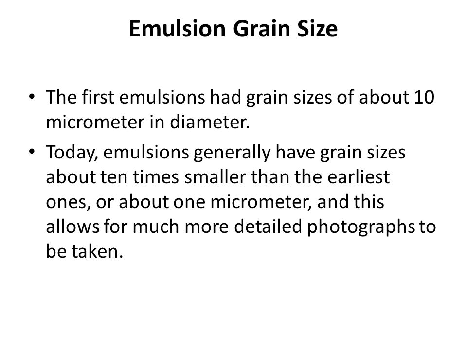 Emulsion Grain Size The first emulsions had grain sizes of about 10 micrometer in diameter.