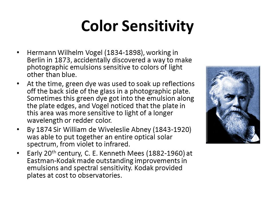 Color Sensitivity Hermann Wilhelm Vogel (1834-1898), working in Berlin in 1873, accidentally discovered a way to make photographic emulsions sensitive to colors of light other than blue.