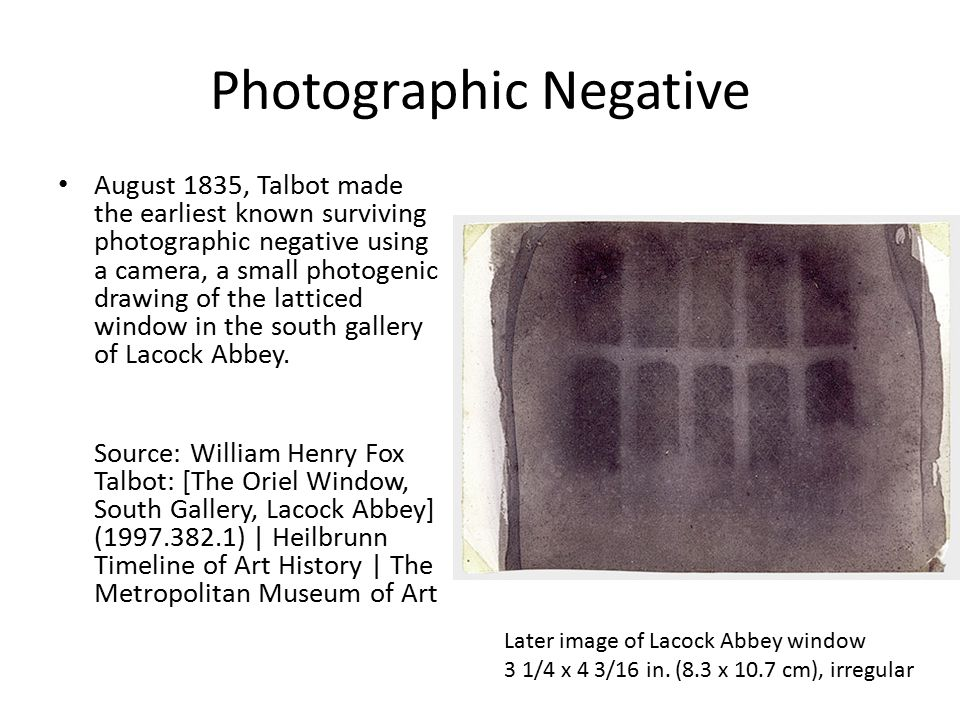 Photographic Negative August 1835, Talbot made the earliest known surviving photographic negative using a camera, a small photogenic drawing of the latticed window in the south gallery of Lacock Abbey.