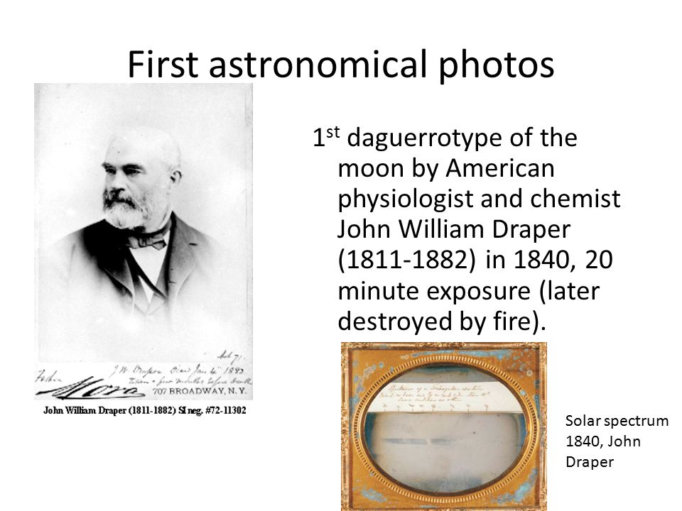 First astronomical photos 1 st daguerrotype of the moon by American physiologist and chemist John William Draper (1811-1882) in 1840, 20 minute exposure (later destroyed by fire).