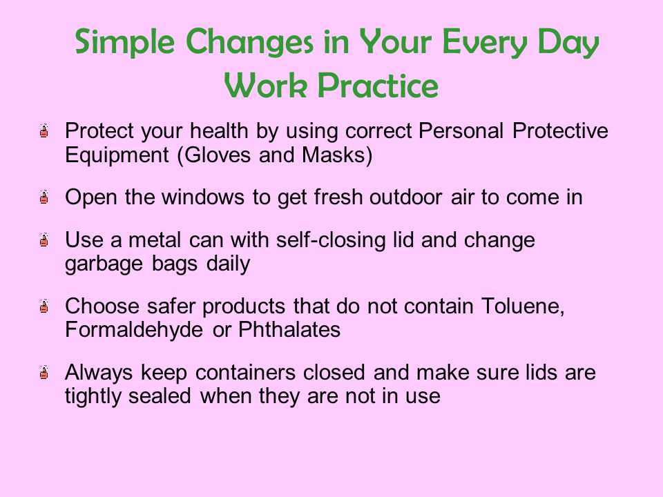 Simple Changes in Your Every Day Work Practice Protect your health by using correct Personal Protective Equipment (Gloves and Masks) Open the windows to get fresh outdoor air to come in Use a metal can with self-closing lid and change garbage bags daily Choose safer products that do not contain Toluene, Formaldehyde or Phthalates Always keep containers closed and make sure lids are tightly sealed when they are not in use