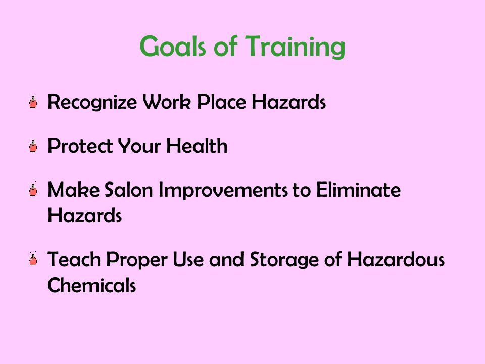 Goals of Training Recognize Work Place Hazards Protect Your Health Make Salon Improvements to Eliminate Hazards Teach Proper Use and Storage of Hazard
