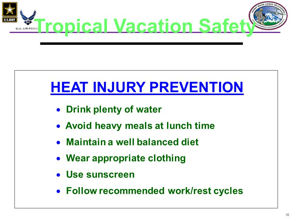 16 HEAT INJURY PREVENTION   Drink plenty of water   Avoid heavy meals at lunch time   Maintain a well balanced diet   Wear appropriate clothin