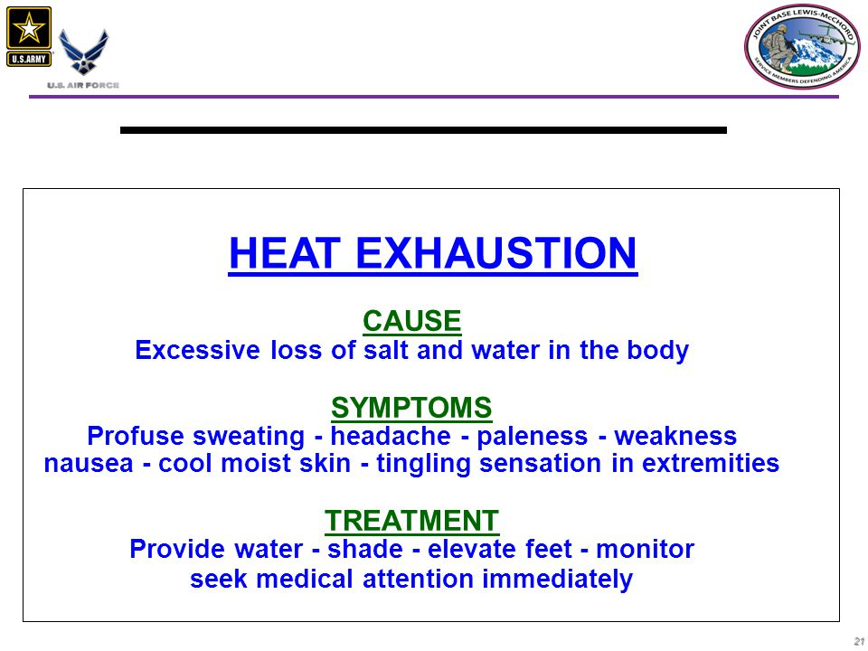 21 CAUSE Excessive loss of salt and water in the body SYMPTOMS Profuse sweating - headache - paleness - weakness nausea - cool moist skin - tingling sensation in extremities TREATMENT Provide water - shade - elevate feet - monitor seek medical attention immediately HEAT EXHAUSTION