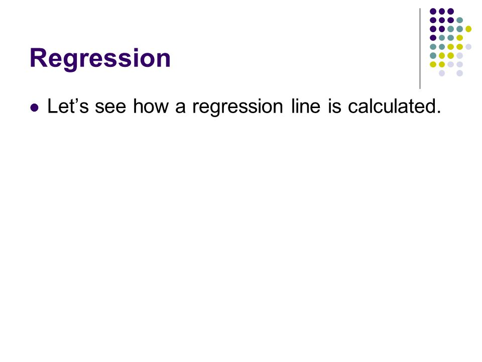 Regression Let's see how a regression line is calculated.