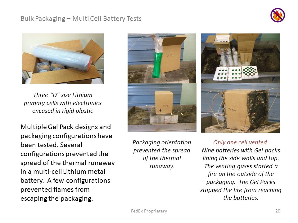 FedEx Proprietary20 Bulk Packaging – Multi Cell Battery Tests Three D size Lithium primary cells with electronics encased in rigid plastic Multiple Gel Pack designs and packaging configurations have been tested.