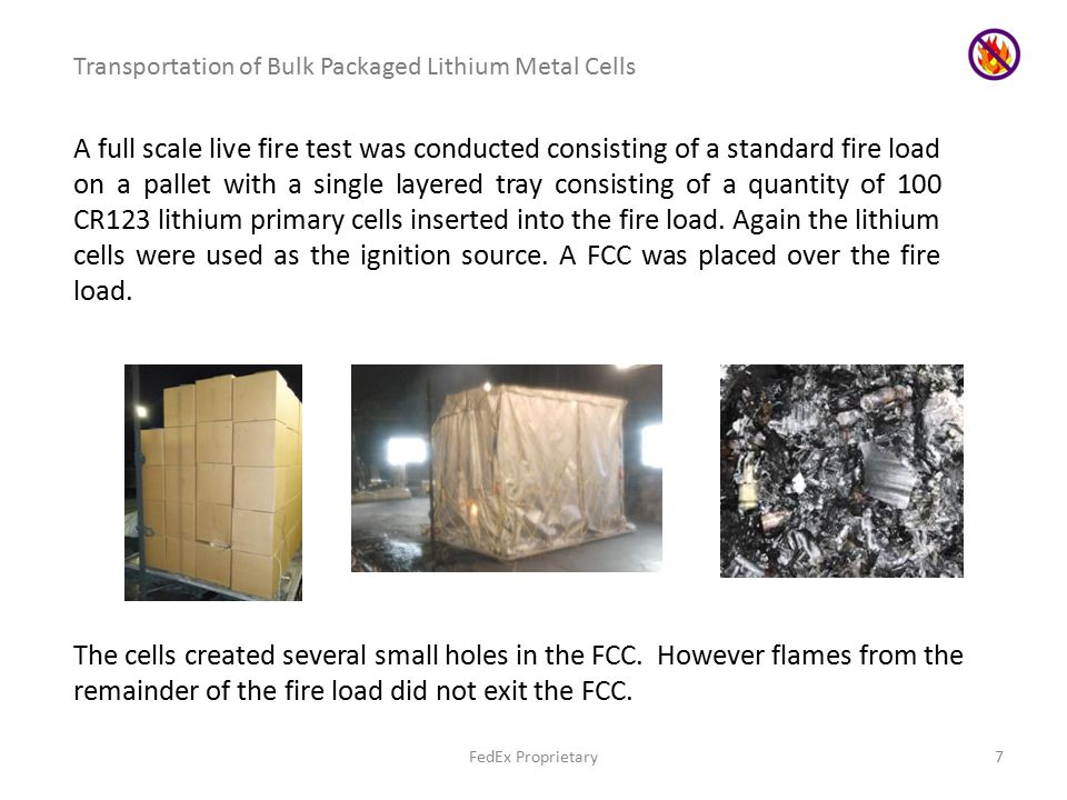 FedEx Proprietary7 Transportation of Bulk Packaged Lithium Metal Cells A full scale live fire test was conducted consisting of a standard fire load on a pallet with a single layered tray consisting of a quantity of 100 CR123 lithium primary cells inserted into the fire load.