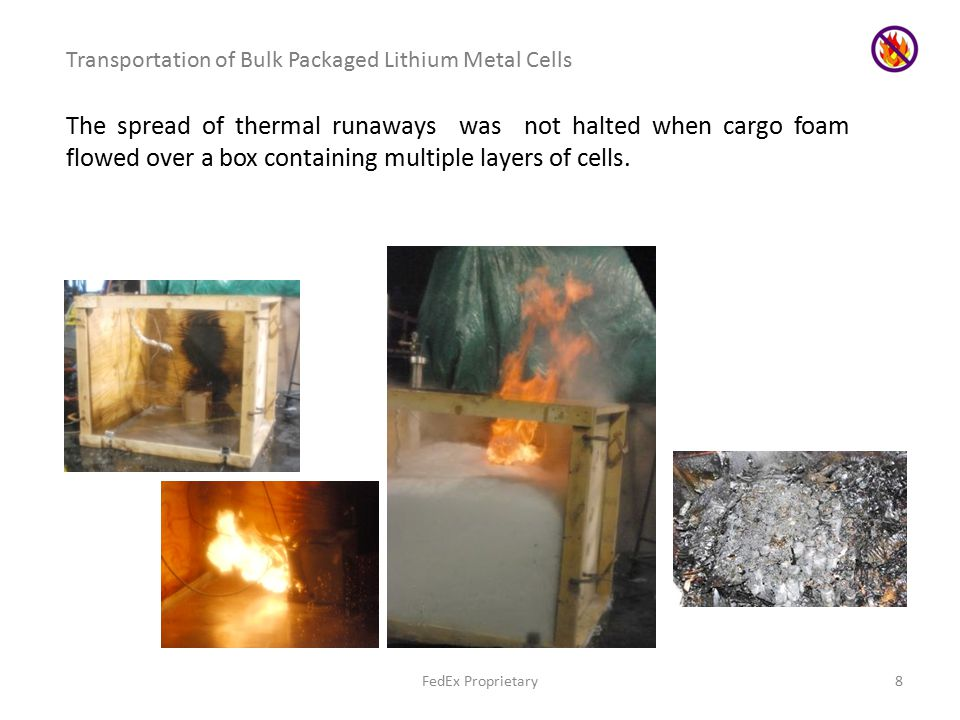 FedEx Proprietary8 Transportation of Bulk Packaged Lithium Metal Cells The spread of thermal runaways was not halted when cargo foam flowed over a box containing multiple layers of cells.