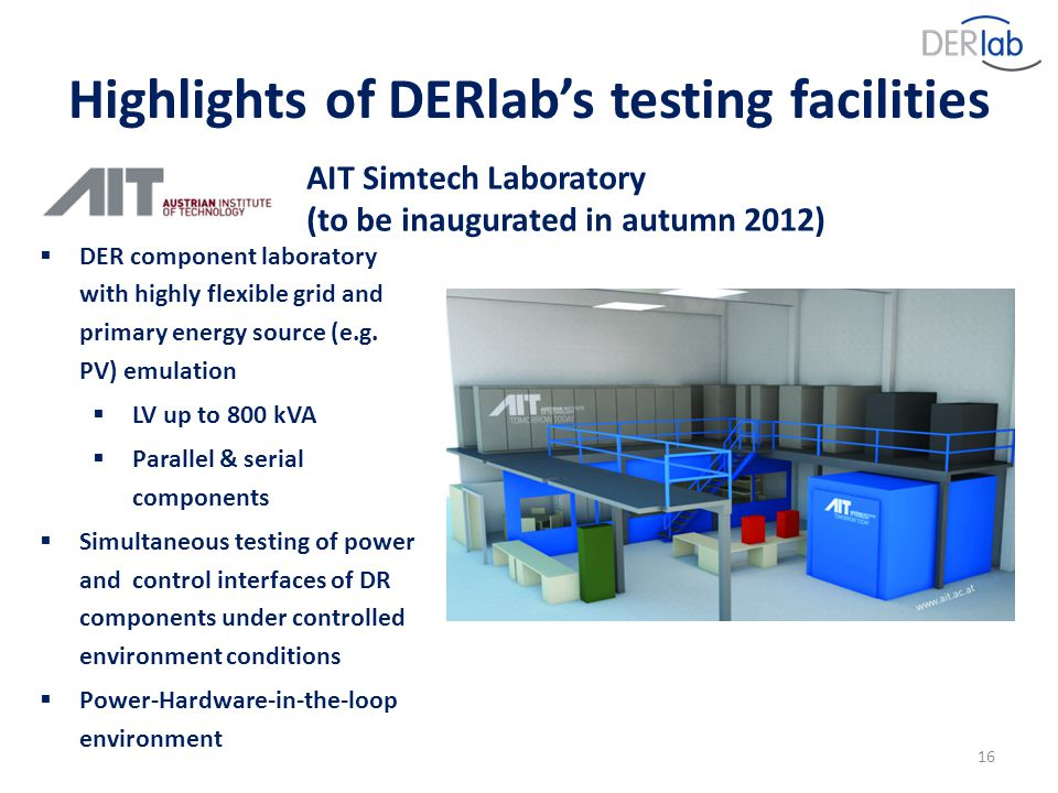 16 AIT Simtech Laboratory (to be inaugurated in autumn 2012)  DER component laboratory with highly flexible grid and primary energy source (e.g.