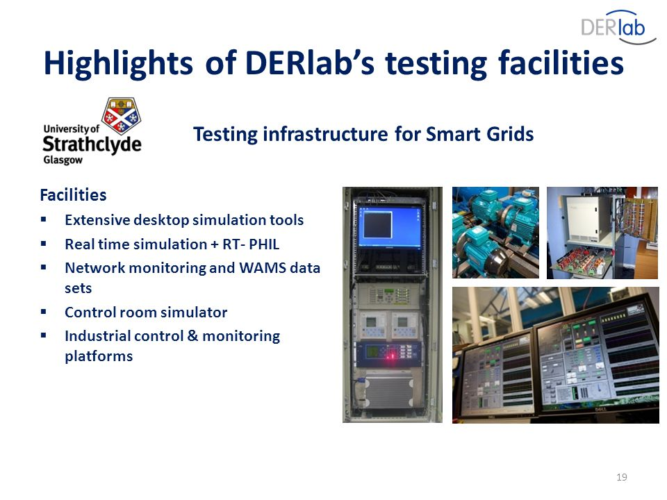 19 Testing infrastructure for Smart Grids Facilities  Extensive desktop simulation tools  Real time simulation + RT- PHIL  Network monitoring and WAMS data sets  Control room simulator  Industrial control & monitoring platforms Highlights of DERlab's testing facilities