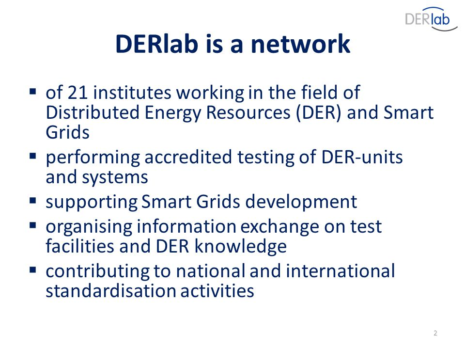 DERlab is a network  of 21 institutes working in the field of Distributed Energy Resources (DER) and Smart Grids  performing accredited testing of DER-units and systems  supporting Smart Grids development  organising information exchange on test facilities and DER knowledge  contributing to national and international standardisation activities 2