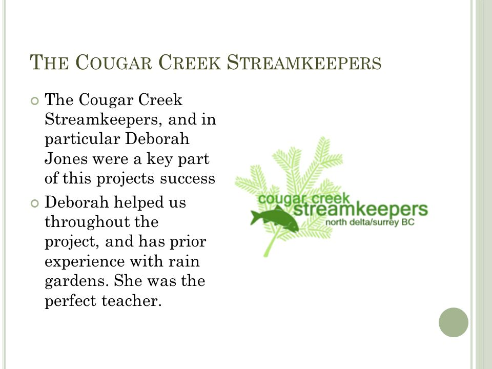 T HE C OUGAR C REEK S TREAMKEEPERS The Cougar Creek Streamkeepers, and in particular Deborah Jones were a key part of this projects success Deborah helped us throughout the project, and has prior experience with rain gardens.