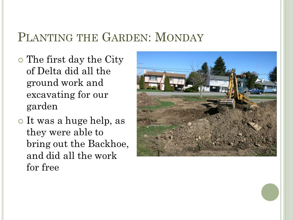 P LANTING THE G ARDEN : M ONDAY The first day the City of Delta did all the ground work and excavating for our garden It was a huge help, as they were able to bring out the Backhoe, and did all the work for free