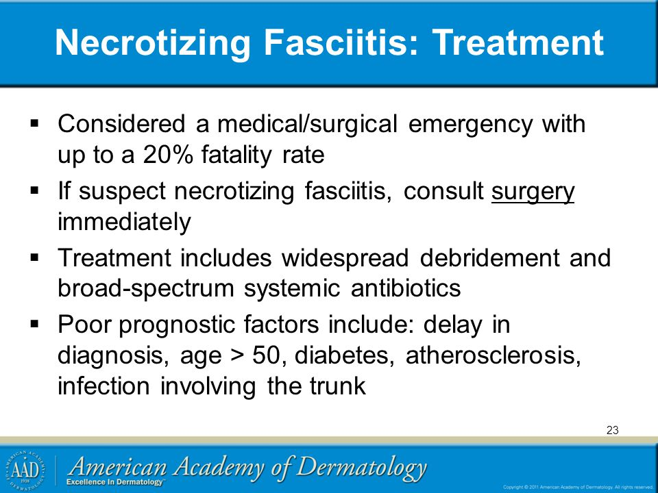 Necrotizing Fasciitis: Treatment  Considered a medical/surgical emergency with up to a 20% fatality rate  If suspect necrotizing fasciitis, consult