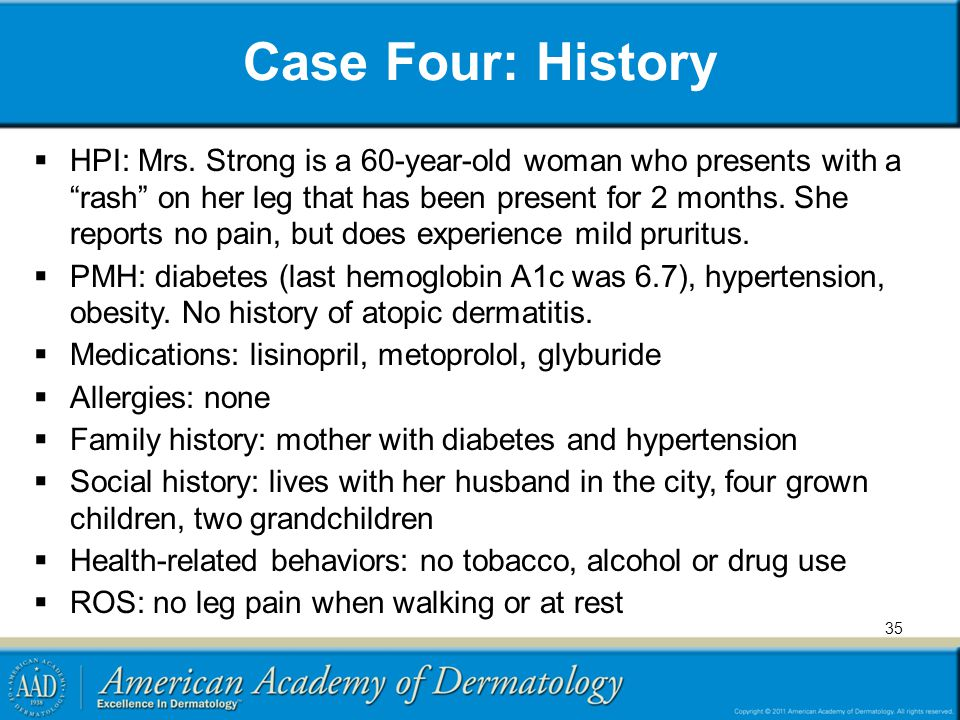 """Case Four: History  HPI: Mrs. Strong is a 60-year-old woman who presents with a """"rash"""" on her leg that has been present for 2 months. She reports no"""