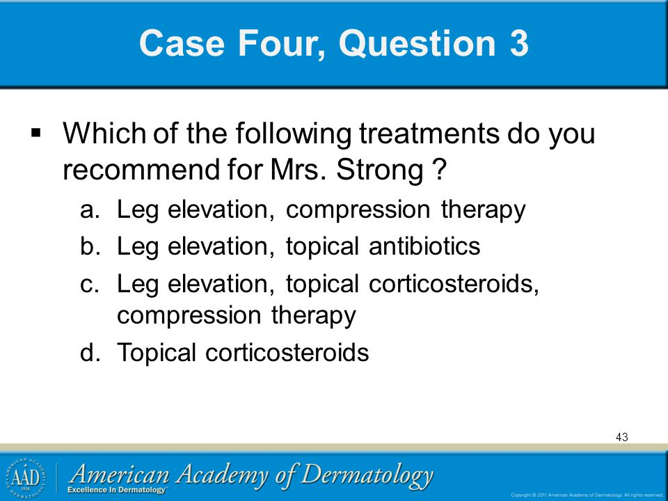 Case Four, Question 3  Which of the following treatments do you recommend for Mrs. Strong ? a.Leg elevation, compression therapy b.Leg elevation, top