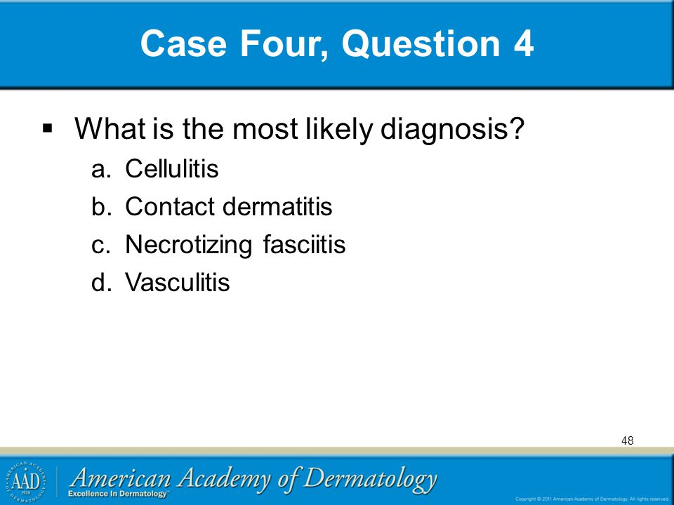 Case Four, Question 4  What is the most likely diagnosis? a.Cellulitis b.Contact dermatitis c.Necrotizing fasciitis d.Vasculitis 48