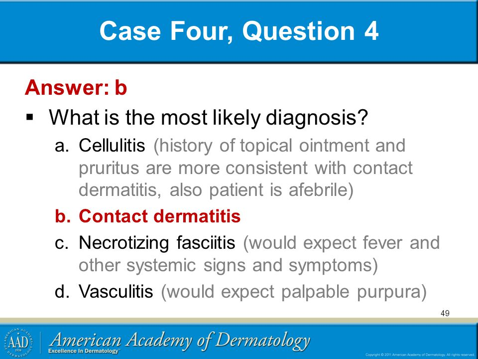 Case Four, Question 4 Answer: b  What is the most likely diagnosis? a.Cellulitis (history of topical ointment and pruritus are more consistent with c