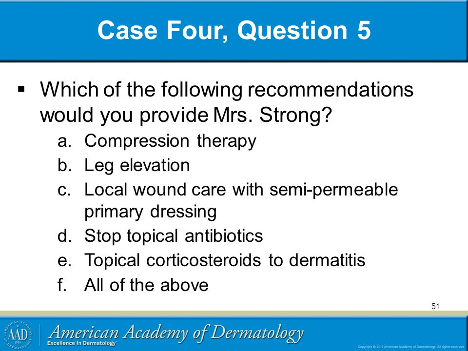 Case Four, Question 5  Which of the following recommendations would you provide Mrs. Strong? a.Compression therapy b.Leg elevation c.Local wound care