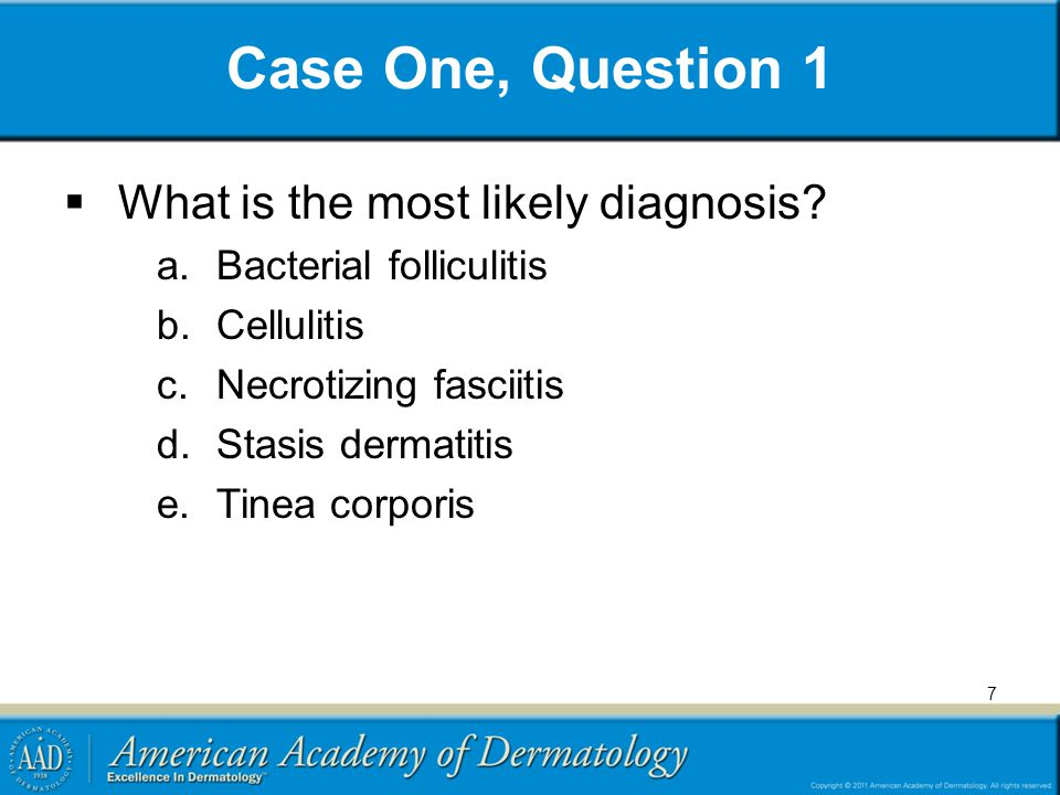 Case One, Question 1  What is the most likely diagnosis? a.Bacterial folliculitis b.Cellulitis c.Necrotizing fasciitis d.Stasis dermatitis e.Tinea co