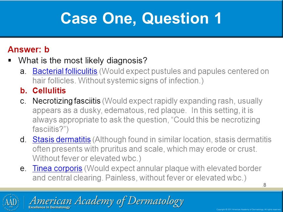 Case One, Question 1 Answer: b  What is the most likely diagnosis? a.Bacterial folliculitis (Would expect pustules and papules centered on hair folli