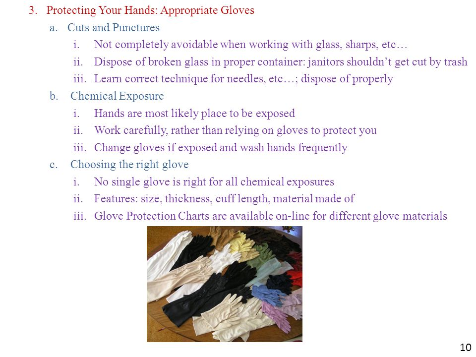 3.Protecting Your Hands: Appropriate Gloves a.Cuts and Punctures i.Not completely avoidable when working with glass, sharps, etc… ii.Dispose of broken glass in proper container: janitors shouldn't get cut by trash iii.Learn correct technique for needles, etc…; dispose of properly b.Chemical Exposure i.Hands are most likely place to be exposed ii.Work carefully, rather than relying on gloves to protect you iii.Change gloves if exposed and wash hands frequently c.Choosing the right glove i.No single glove is right for all chemical exposures ii.Features: size, thickness, cuff length, material made of iii.Glove Protection Charts are available on-line for different glove materials 10